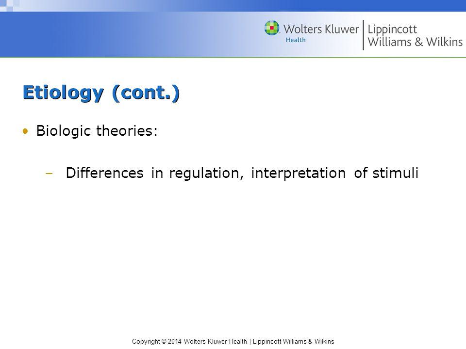 Copyright © 2014 Wolters Kluwer Health | Lippincott Williams & Wilkins Etiology (cont.) Biologic theories: –Differences in regulation, interpretation of stimuli