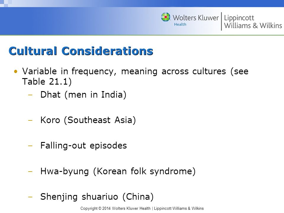 Copyright © 2014 Wolters Kluwer Health | Lippincott Williams & Wilkins Cultural Considerations Variable in frequency, meaning across cultures (see Table 21.1) –Dhat (men in India) –Koro (Southeast Asia) –Falling-out episodes –Hwa-byung (Korean folk syndrome) –Shenjing shuariuo (China)