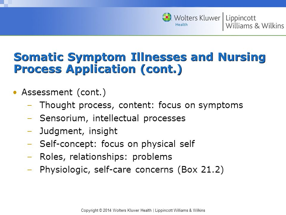 Copyright © 2014 Wolters Kluwer Health | Lippincott Williams & Wilkins Somatic Symptom Illnesses and Nursing Process Application (cont.) Assessment (cont.) –Thought process, content: focus on symptoms –Sensorium, intellectual processes –Judgment, insight –Self-concept: focus on physical self –Roles, relationships: problems –Physiologic, self-care concerns (Box 21.2)