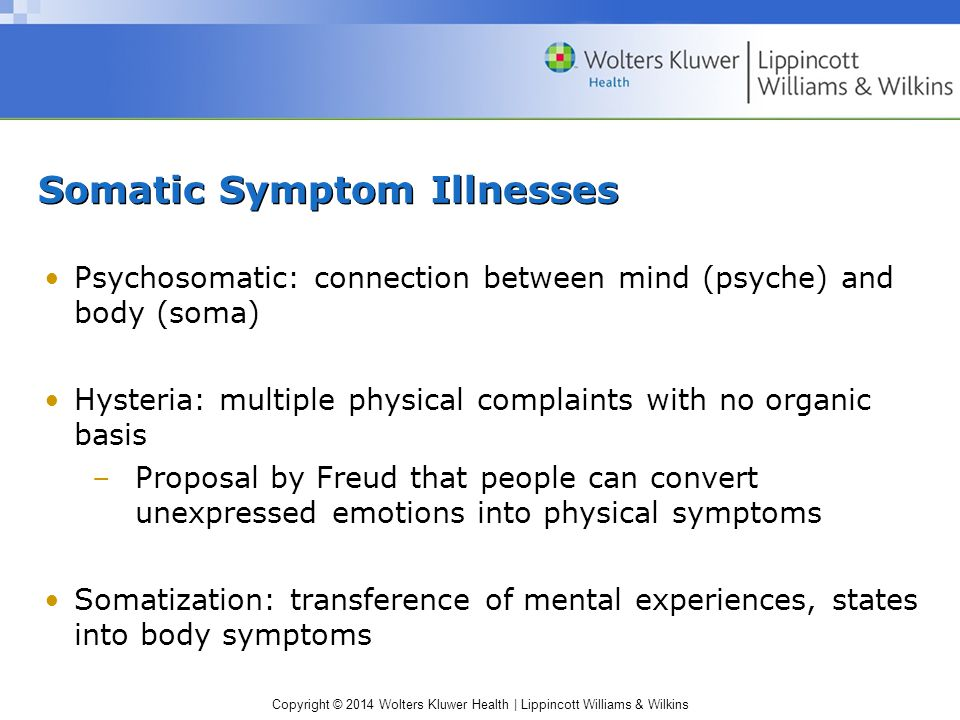 Copyright © 2014 Wolters Kluwer Health | Lippincott Williams & Wilkins Somatic Symptom Illnesses (cont.) Three central features –Physical complaints suggest major medical illness but have no demonstrable organic basis –Psychological factors and conflicts seem important in initiating, exacerbating, maintaining symptoms –Symptoms or magnified health concerns are not under patient's conscious control