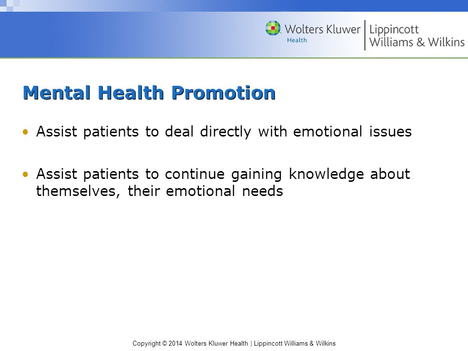 Copyright © 2014 Wolters Kluwer Health | Lippincott Williams & Wilkins Mental Health Promotion Assist patients to deal directly with emotional issues Assist patients to continue gaining knowledge about themselves, their emotional needs