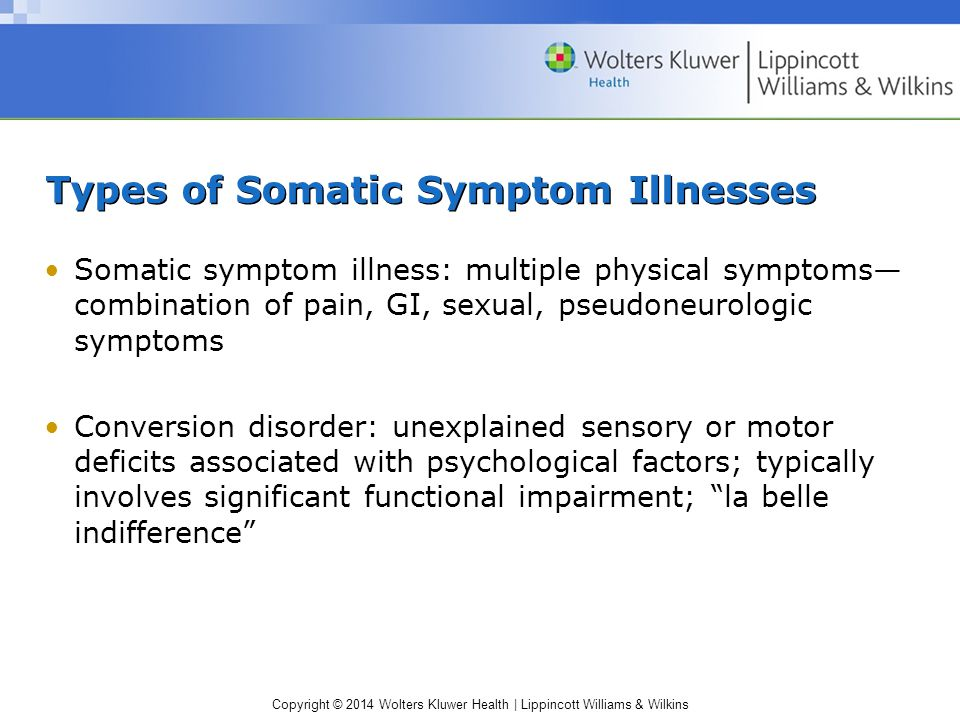 Copyright © 2014 Wolters Kluwer Health | Lippincott Williams & Wilkins Types of Somatic Symptom Illnesses Somatic symptom illness: multiple physical symptoms— combination of pain, GI, sexual, pseudoneurologic symptoms Conversion disorder: unexplained sensory or motor deficits associated with psychological factors; typically involves significant functional impairment; la belle indifference
