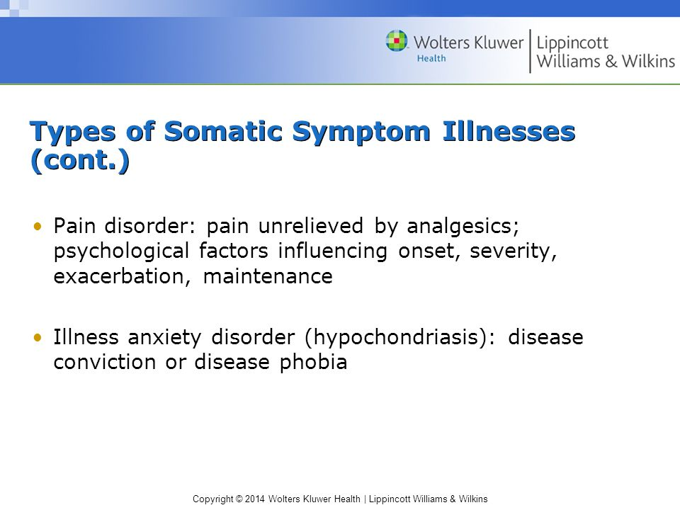 Copyright © 2014 Wolters Kluwer Health | Lippincott Williams & Wilkins Types of Somatic Symptom Illnesses (cont.) Pain disorder: pain unrelieved by analgesics; psychological factors influencing onset, severity, exacerbation, maintenance Illness anxiety disorder (hypochondriasis): disease conviction or disease phobia