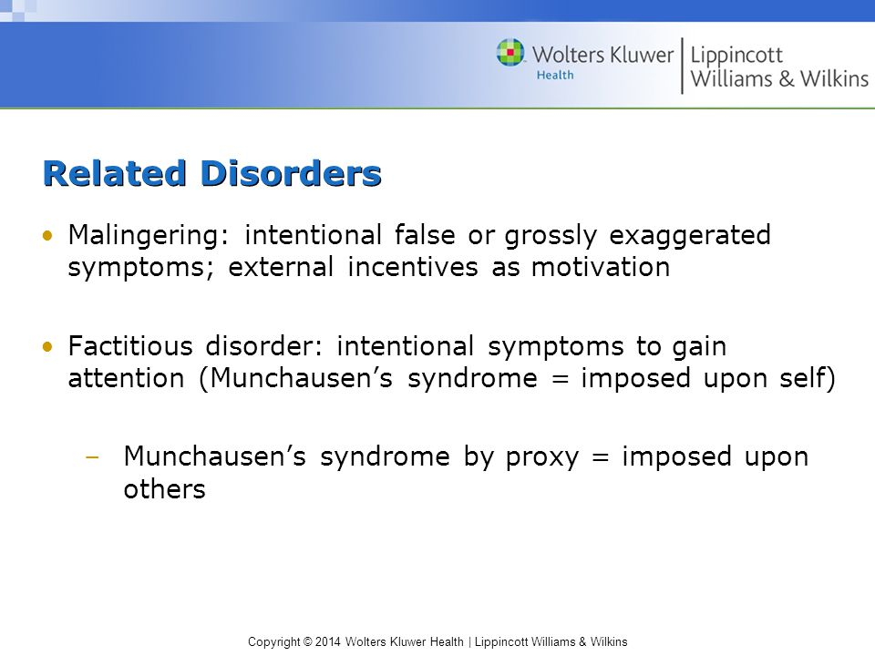 Copyright © 2014 Wolters Kluwer Health | Lippincott Williams & Wilkins Related Disorders Malingering: intentional false or grossly exaggerated symptoms; external incentives as motivation Factitious disorder: intentional symptoms to gain attention (Munchausen's syndrome = imposed upon self) –Munchausen's syndrome by proxy = imposed upon others