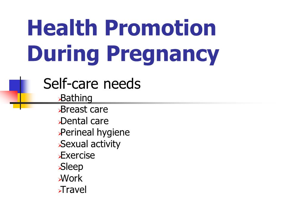 Health Promotion During Pregnancy Self-care needs  Bathing  Breast care  Dental care  Perineal hygiene  Sexual activity  Exercise  Sleep  Work  Travel