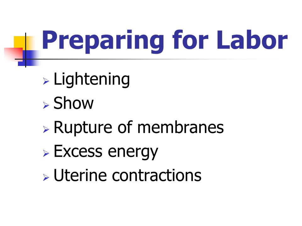 Preparing for Labor  Lightening  Show  Rupture of membranes  Excess energy  Uterine contractions
