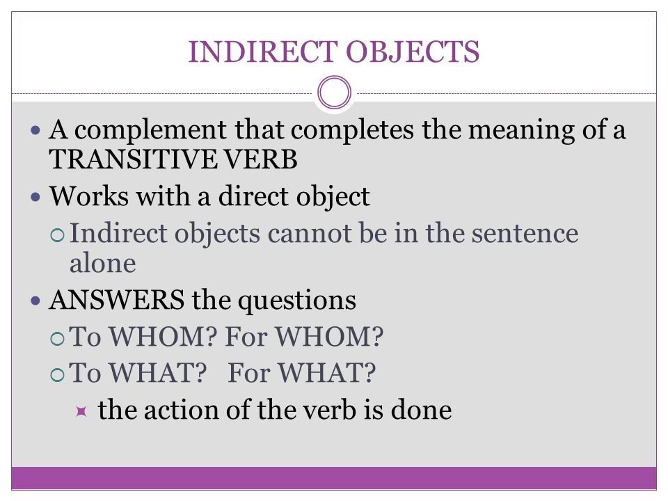 INDIRECT OBJECTS A complement that completes the meaning of a TRANSITIVE VERB Works with a direct object  Indirect objects cannot be in the sentence