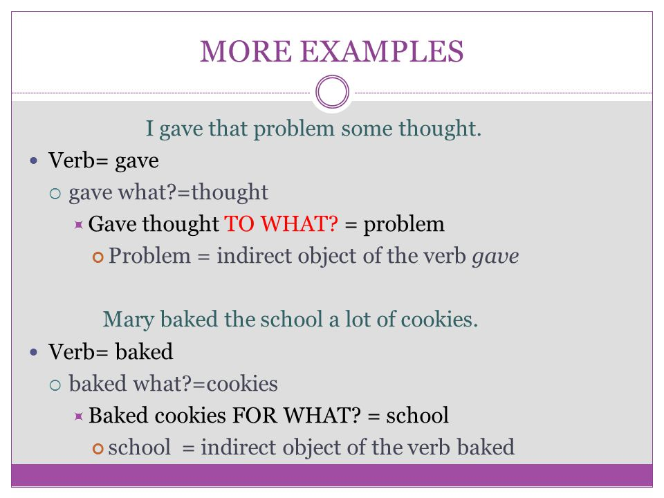 MORE EXAMPLES I gave that problem some thought. Verb= gave  gave what?=thought  Gave thought TO WHAT? = problem Problem = indirect object of the ver