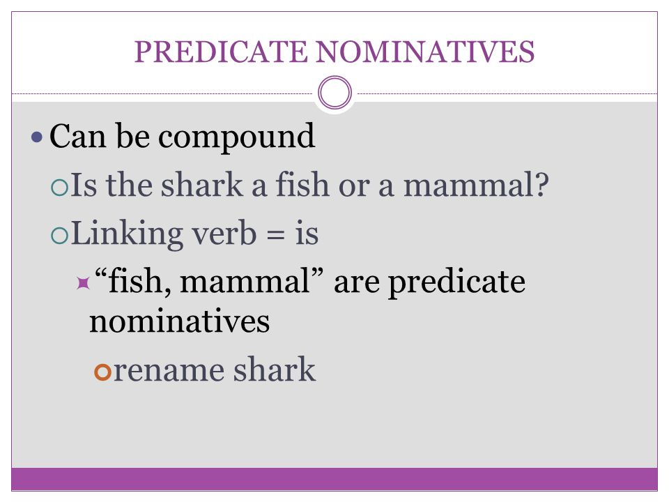 """PREDICATE NOMINATIVES Can be compound  Is the shark a fish or a mammal?  Linking verb = is  """"fish, mammal"""" are predicate nominatives rename shark"""