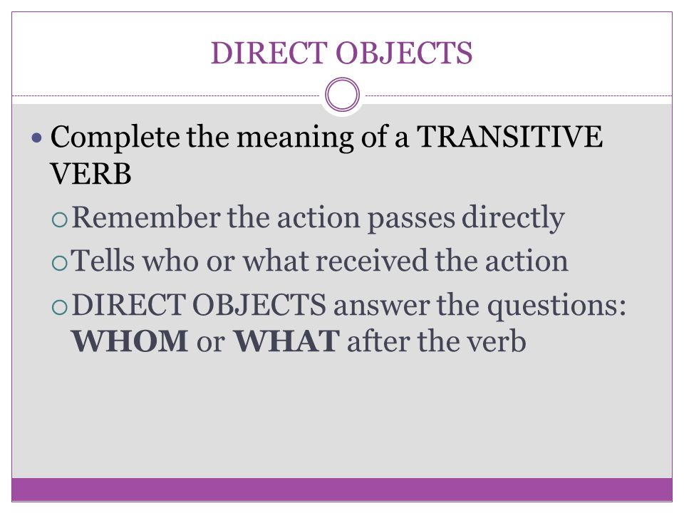 DIRECT OBJECTS Complete the meaning of a TRANSITIVE VERB  Remember the action passes directly  Tells who or what received the action  DIRECT OBJECT