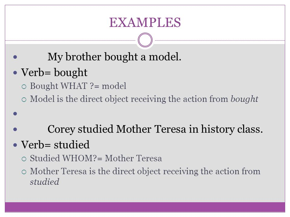 EXAMPLES My brother bought a model. Verb= bought  Bought WHAT ?= model  Model is the direct object receiving the action from bought Corey studied Mo