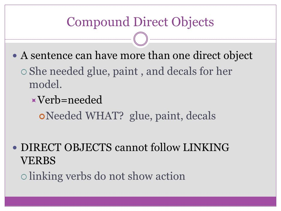 INDIRECT OBJECTS A complement that completes the meaning of a TRANSITIVE VERB Works with a direct object  Indirect objects cannot be in the sentence alone ANSWERS the questions  To WHOM.