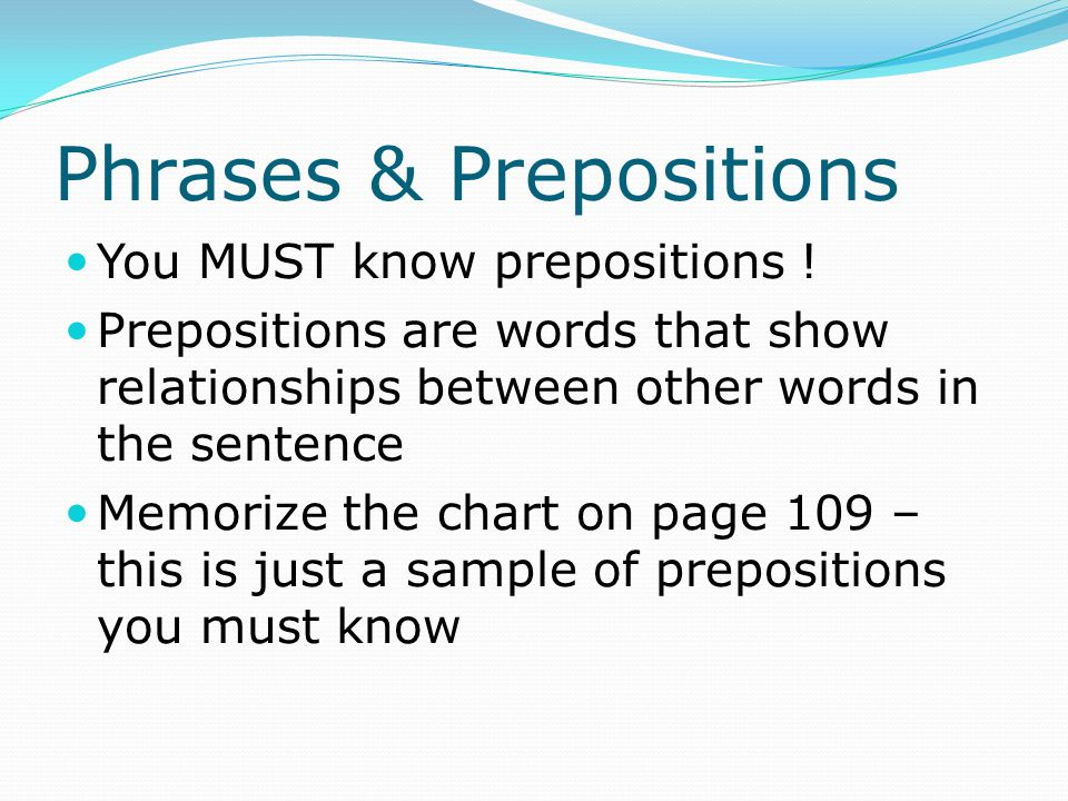 Prepositional phrases Show a relationship between the noun or pronoun and the sentence Includes the preposition, object, and modifiers A phrase have more than one object The phrase may appear anywhere in the sentence
