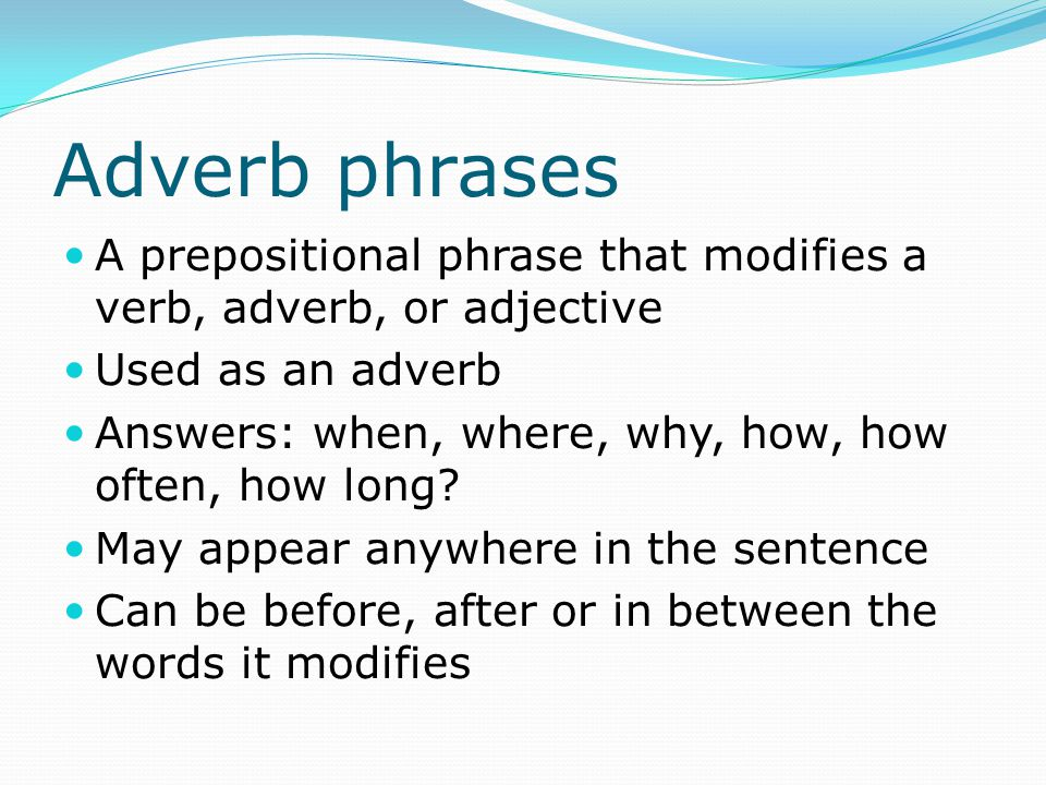 Finding Adverb phrases Find the preposition Ask the adverb questions Example: Success is just around the corner.