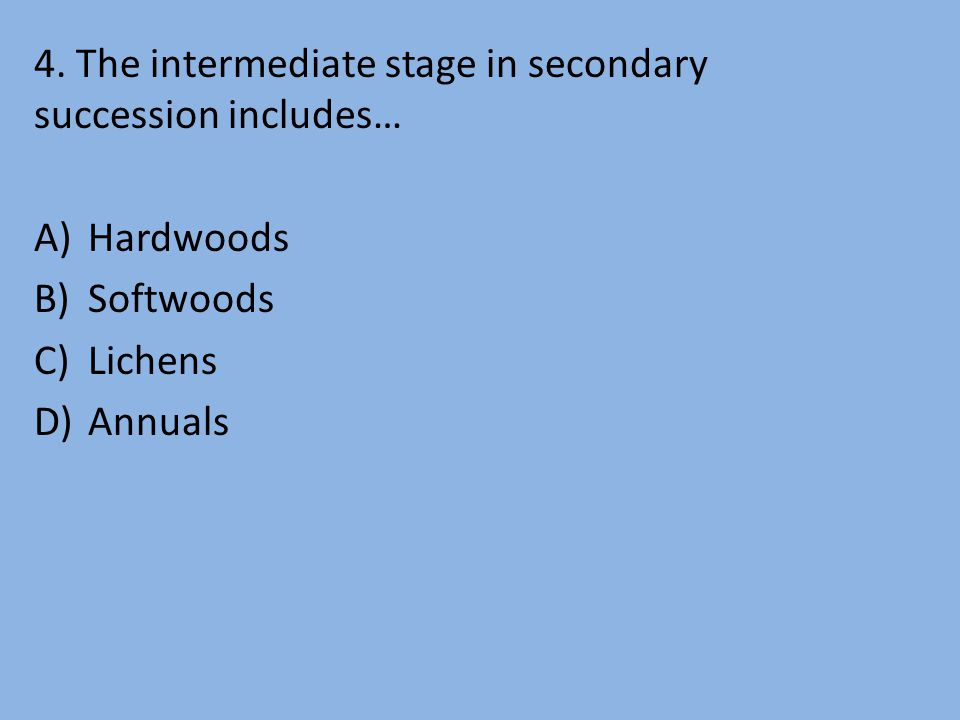 4. The intermediate stage in secondary succession includes… A)Hardwoods B)Softwoods C)Lichens D)Annuals