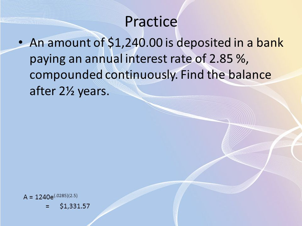 Practice An amount of $1,240.00 is deposited in a bank paying an annual interest rate of 2.85 %, compounded continuously. Find the balance after 2½ ye