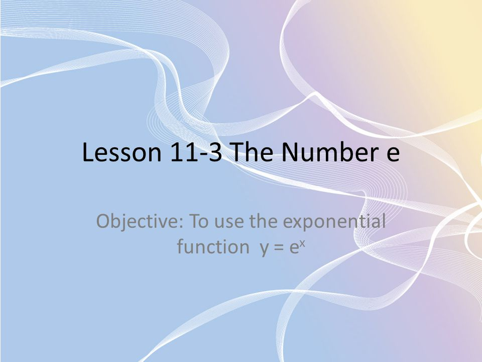 Lesson 11-3 The Number e Objective: To use the exponential function y = e x