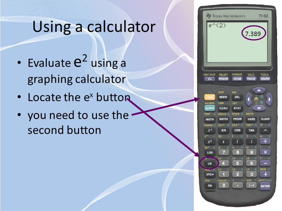 Using a calculator Evaluate e 2 using a graphing calculator Locate the e x button you need to use the second button 7.389