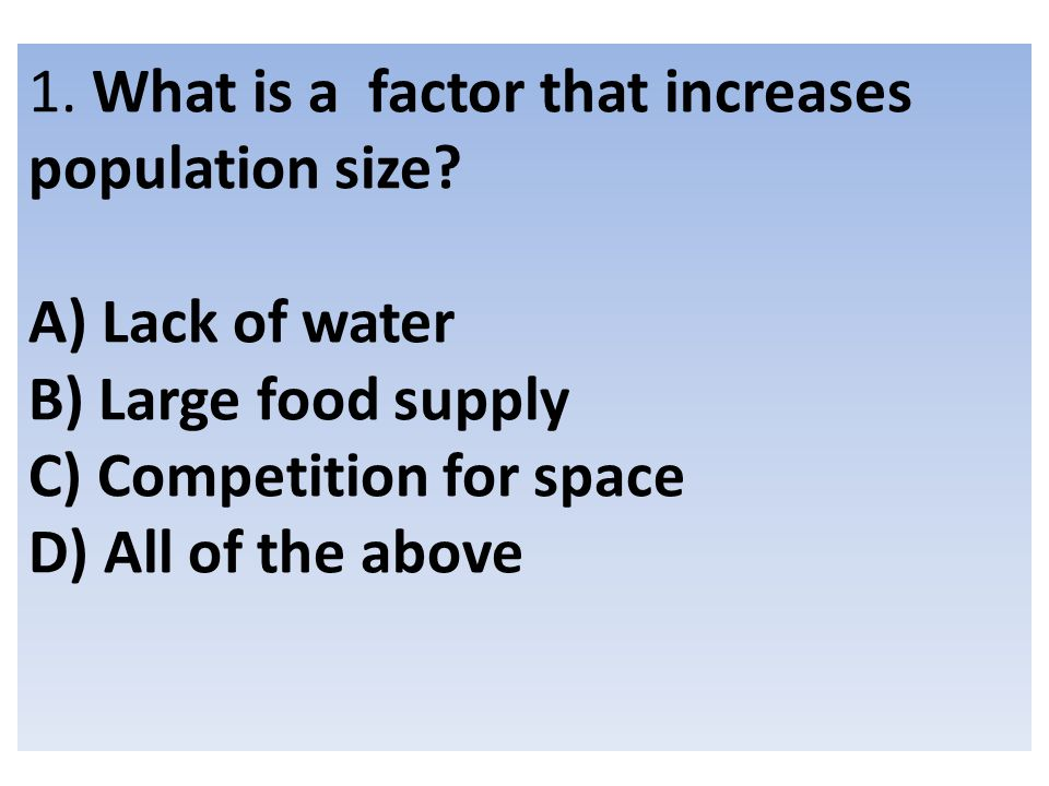 1. What is a factor that increases population size? A) Lack of water B) Large food supply C) Competition for space D) All of the above