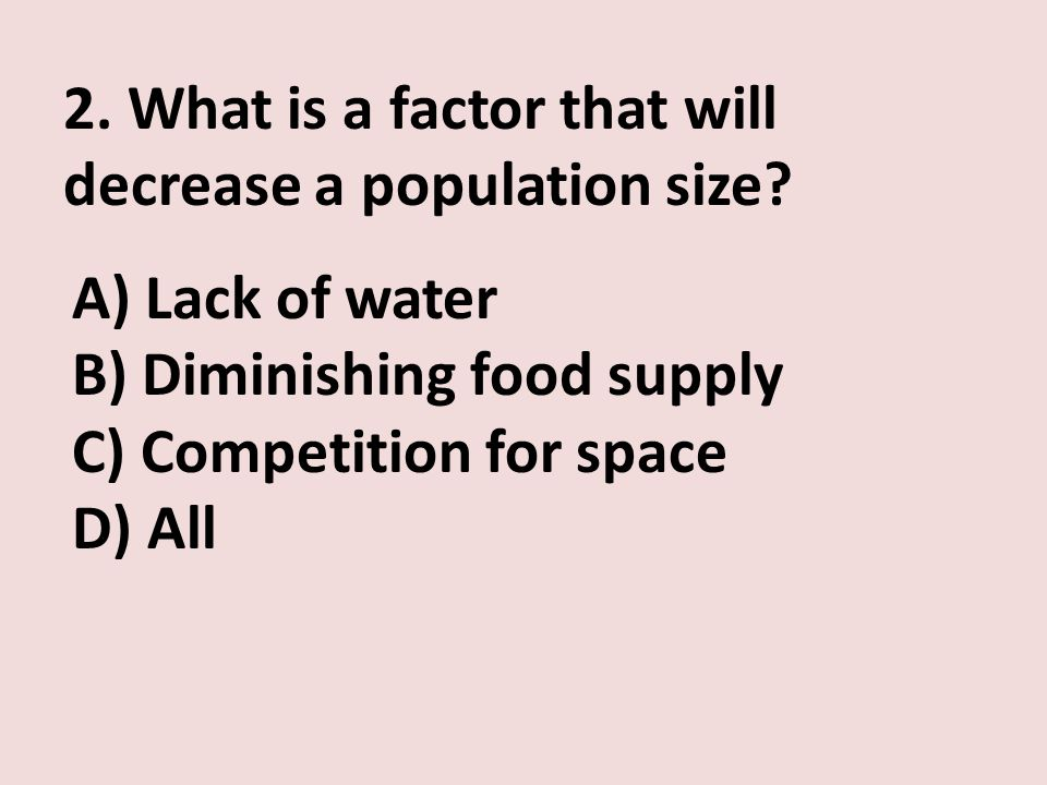 2. What is a factor that will decrease a population size? A) Lack of water B) Diminishing food supply C) Competition for space D) All