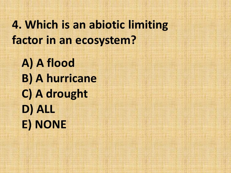 A) A flood B) A hurricane C) A drought D) ALL E) NONE 4. Which is an abiotic limiting factor in an ecosystem?