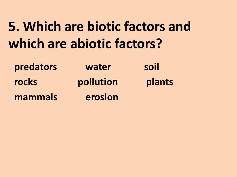 5. Which are biotic factors and which are abiotic factors? predators water soil rocks pollution plants mammals erosion