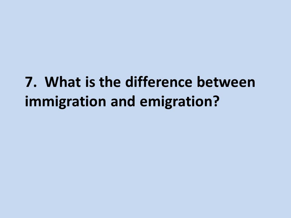 7. What is the difference between immigration and emigration?