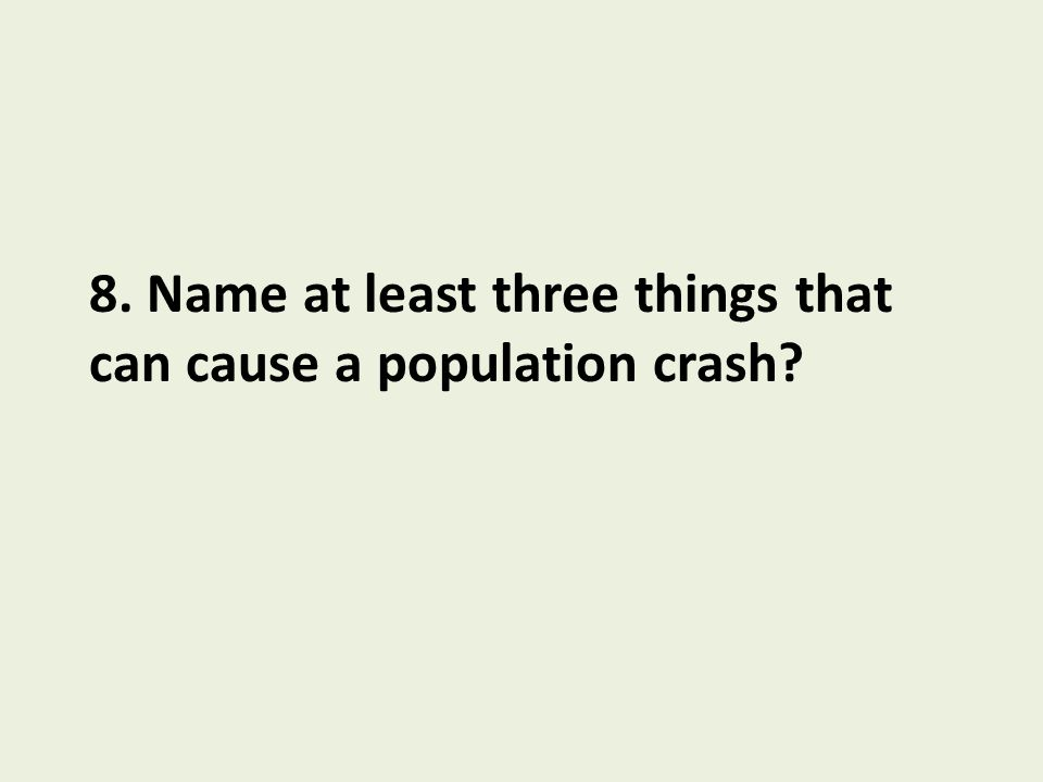 8. Name at least three things that can cause a population crash?