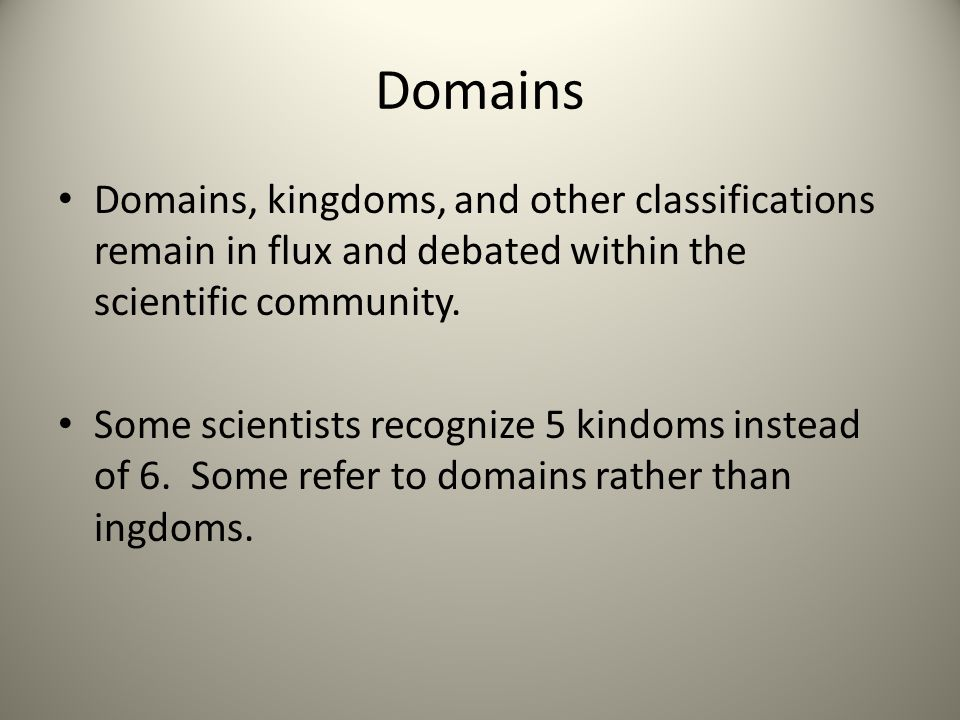 Domains Domains, kingdoms, and other classifications remain in flux and debated within the scientific community. Some scientists recognize 5 kindoms i
