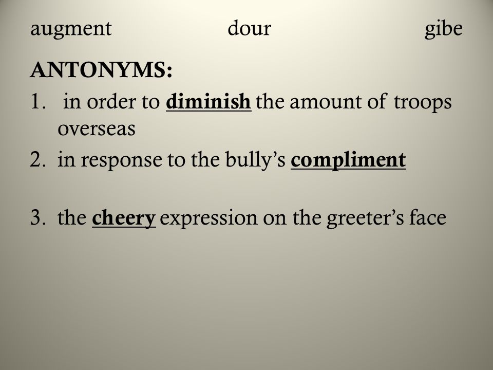 augmentdourgibe ANTONYMS: 1. in order to diminish the amount of troops overseas 2.in response to the bully's compliment 3.the cheery expression on the