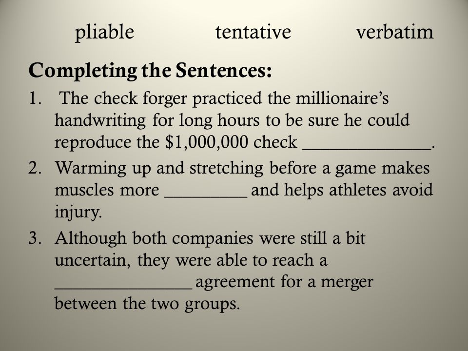 pliabletentativeverbatim Completing the Sentences: 1. The check forger practiced the millionaire's handwriting for long hours to be sure he could repr