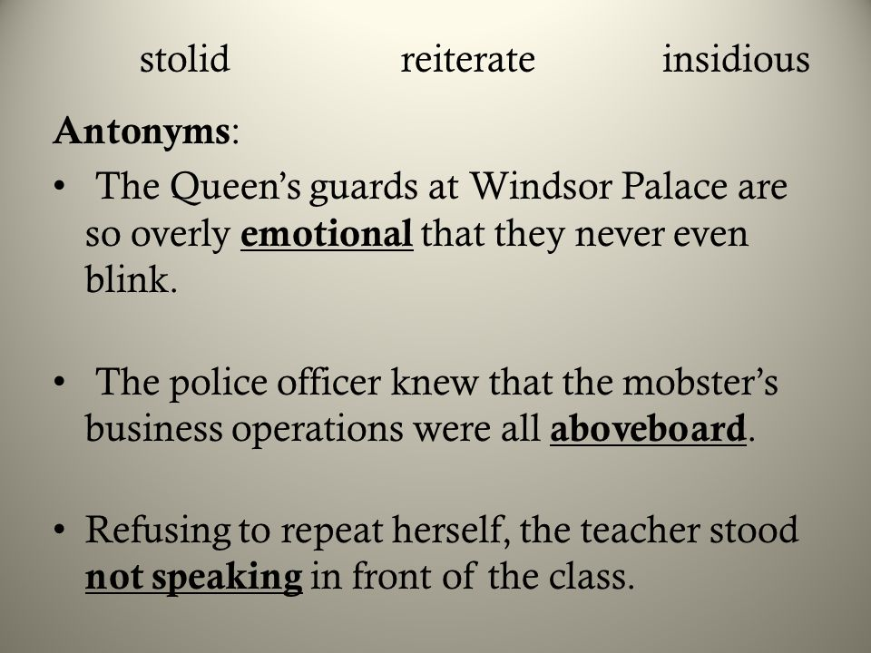 stolidreiterateinsidious Antonyms : The Queen's guards at Windsor Palace are so overly emotional that they never even blink. The police officer knew t