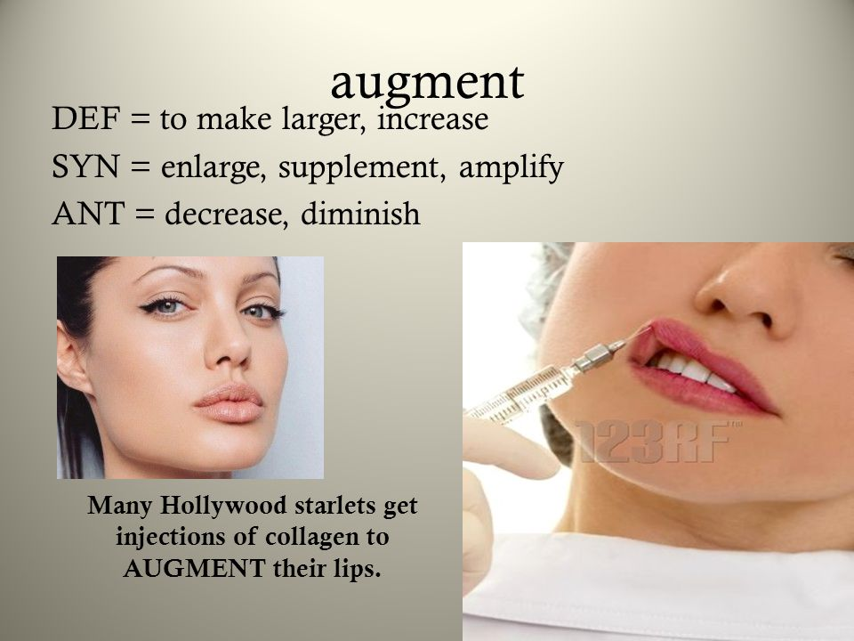 augment DEF = to make larger, increase SYN = enlarge, supplement, amplify ANT = decrease, diminish Many Hollywood starlets get injections of collagen
