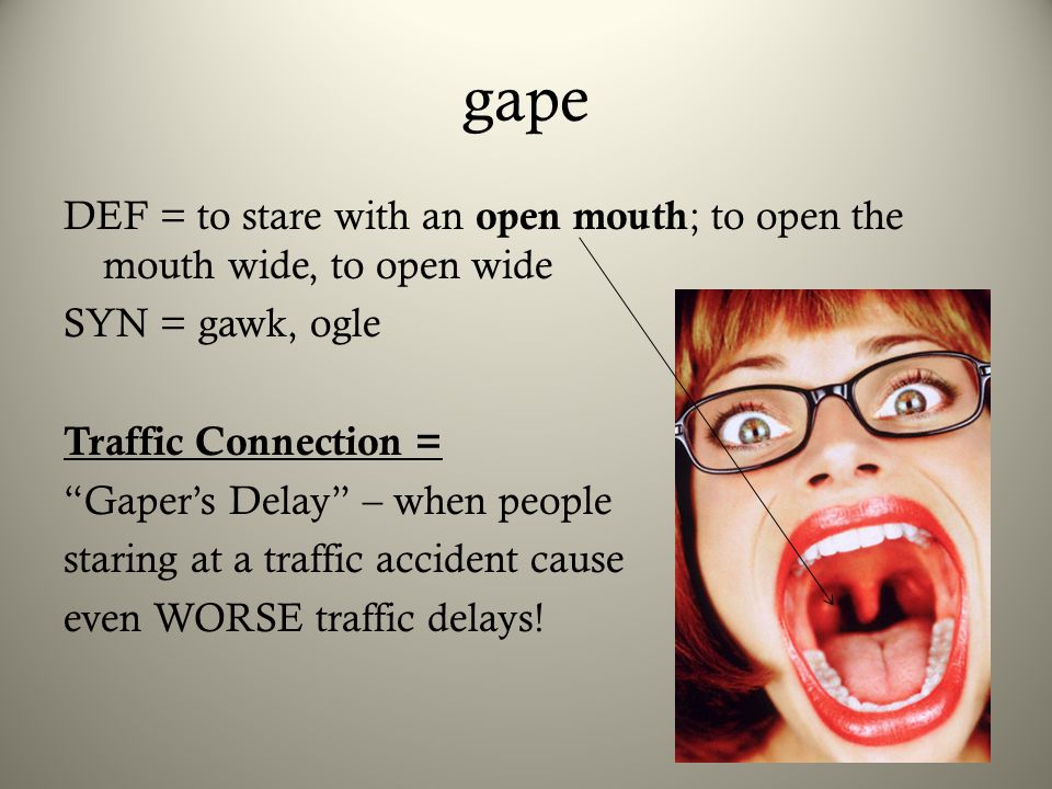 "gape DEF = to stare with an open mouth ; to open the mouth wide, to open wide SYN = gawk, ogle Traffic Connection = ""Gaper's Delay"" – when people star"
