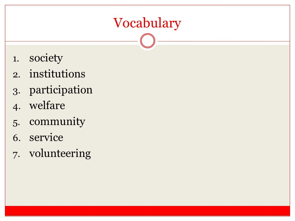 Vocabulary 1. society 2. institutions 3. participation 4. welfare 5. community 6. service 7. volunteering