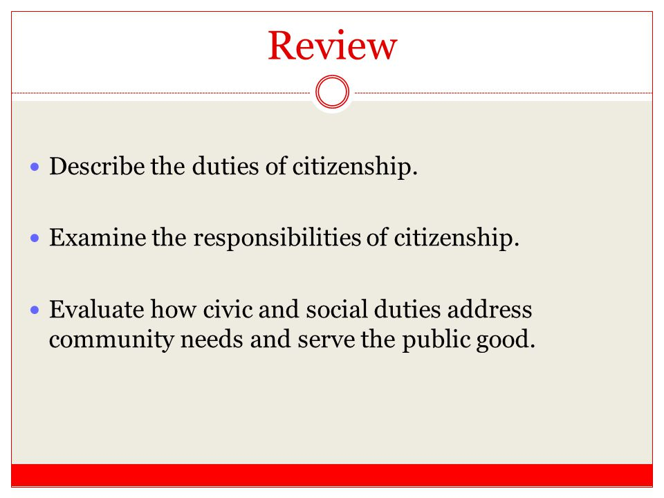 Review Describe the duties of citizenship. Examine the responsibilities of citizenship. Evaluate how civic and social duties address community needs a