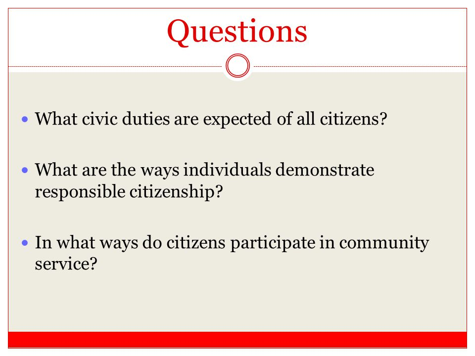 Questions What civic duties are expected of all citizens? What are the ways individuals demonstrate responsible citizenship? In what ways do citizens
