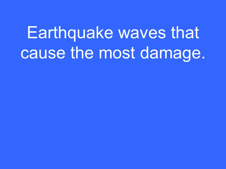 Earthquake waves that cause the most damage.