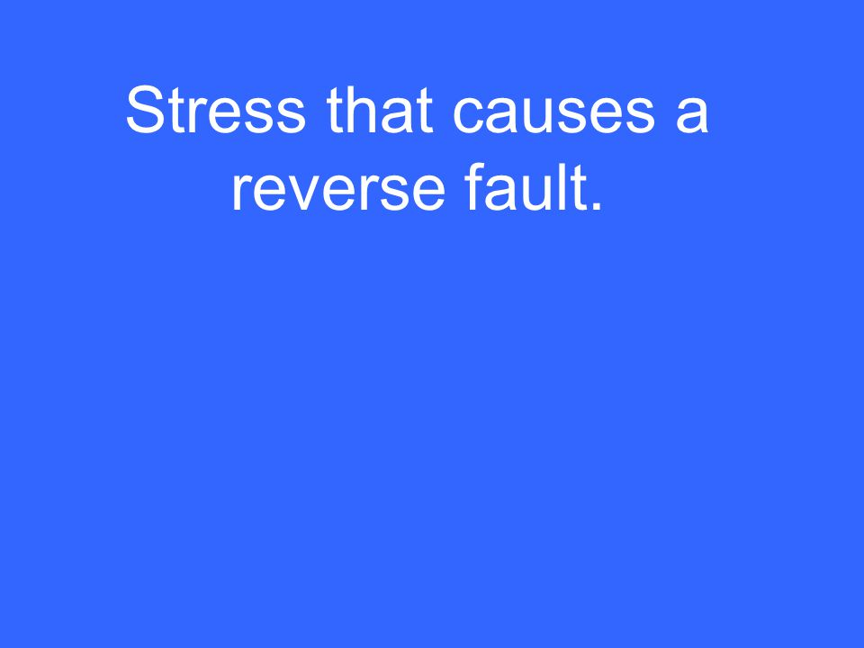 Stress that causes a reverse fault.