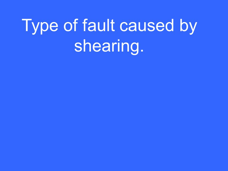 Type of fault caused by shearing.
