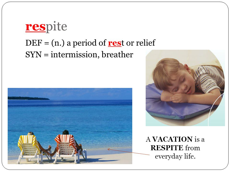 respite DEF = (n.) a period of rest or relief SYN = intermission, breather A VACATION is a RESPITE from everyday life.
