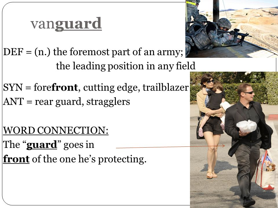 vanguard DEF = (n.) the foremost part of an army; the leading position in any field SYN = forefront, cutting edge, trailblazer ANT = rear guard, stragglers WORD CONNECTION: The guard goes in front of the one he's protecting.