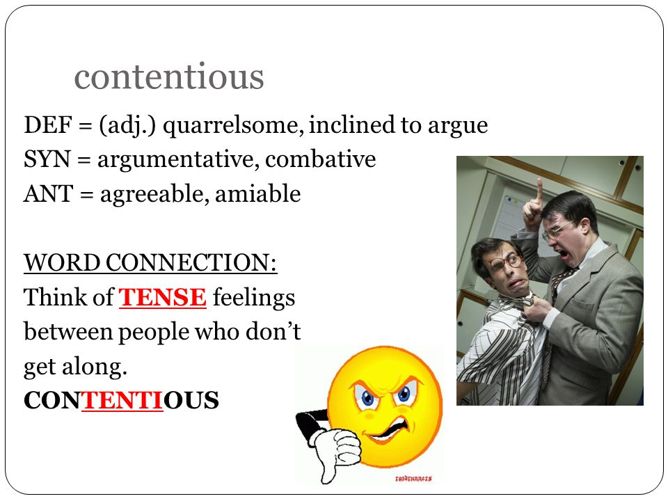 contentious DEF = (adj.) quarrelsome, inclined to argue SYN = argumentative, combative ANT = agreeable, amiable WORD CONNECTION: Think of TENSE feelings between people who don't get along.