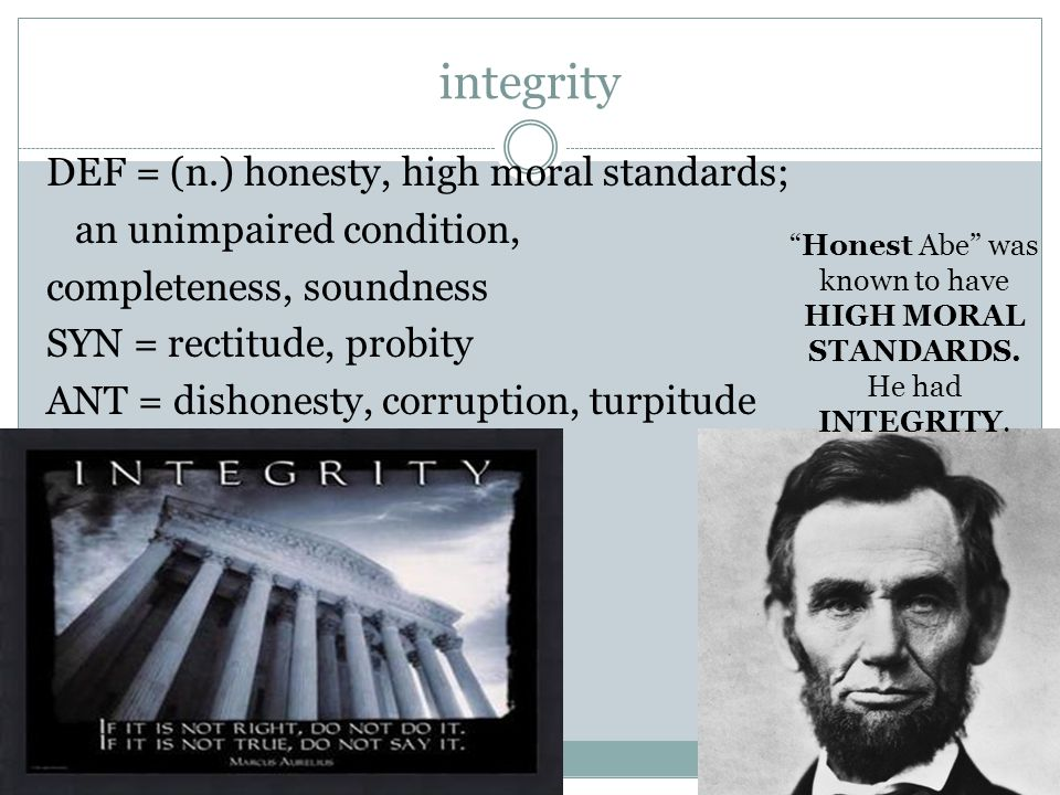 integrity DEF = (n.) honesty, high moral standards; an unimpaired condition, completeness, soundness SYN = rectitude, probity ANT = dishonesty, corruption, turpitude Honest Abe was known to have HIGH MORAL STANDARDS.