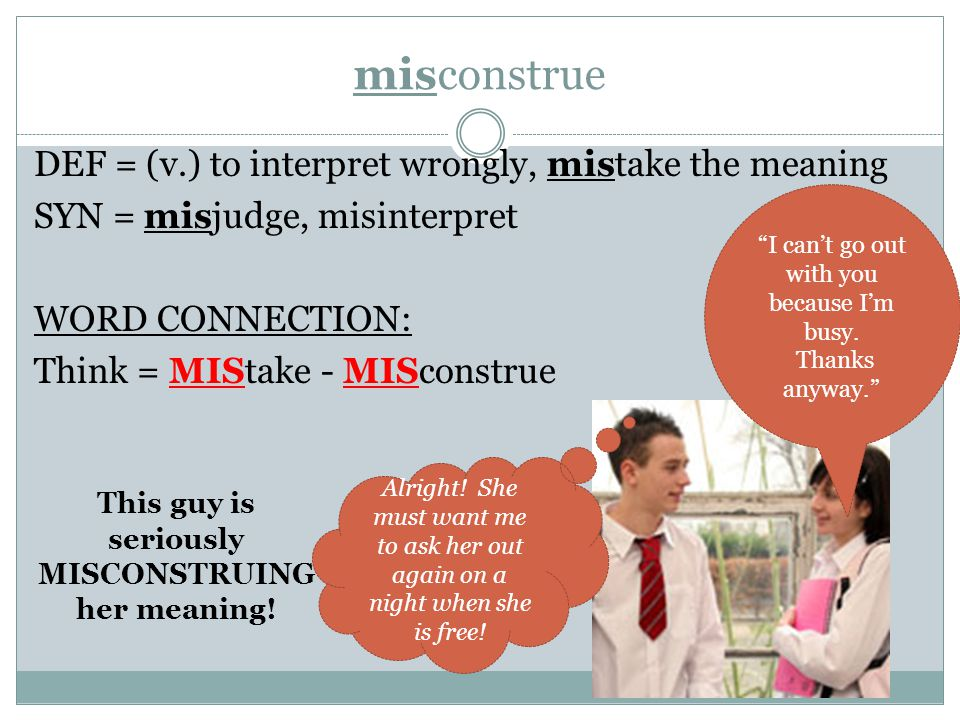 misconstrue DEF = (v.) to interpret wrongly, mistake the meaning SYN = misjudge, misinterpret WORD CONNECTION: Think = MIStake - MISconstrue I can't go out with you because I'm busy.
