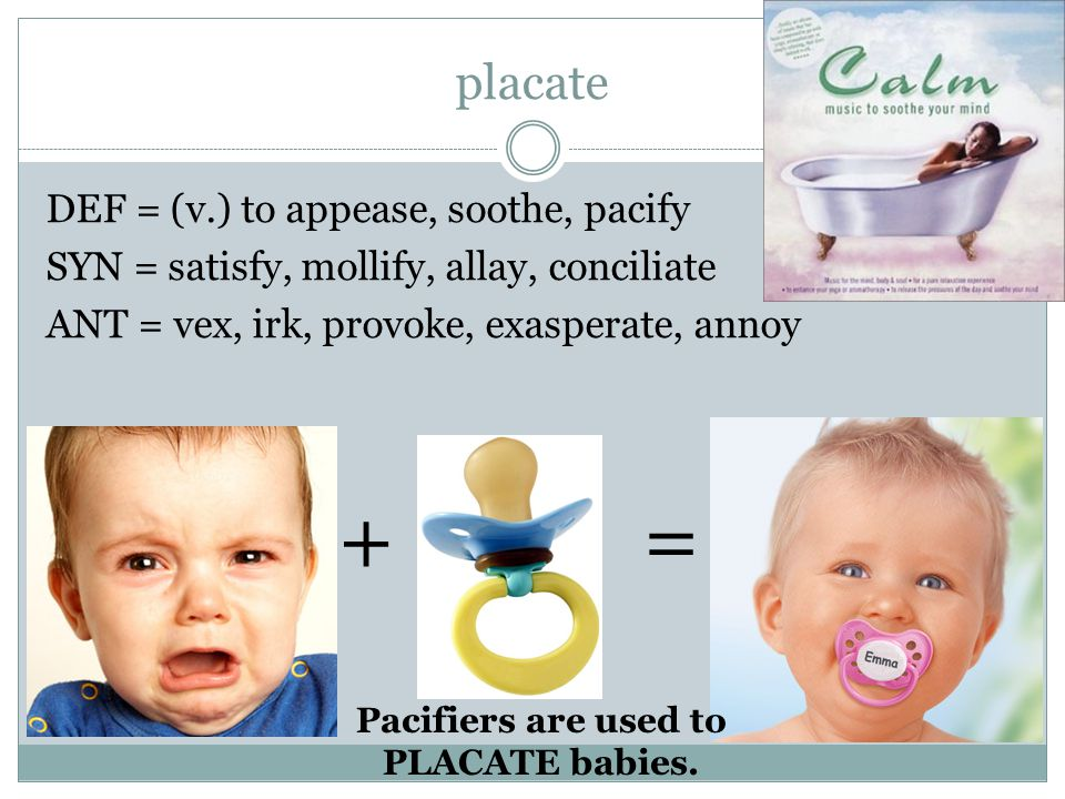 placate DEF = (v.) to appease, soothe, pacify SYN = satisfy, mollify, allay, conciliate ANT = vex, irk, provoke, exasperate, annoy + = Pacifiers are used to PLACATE babies.