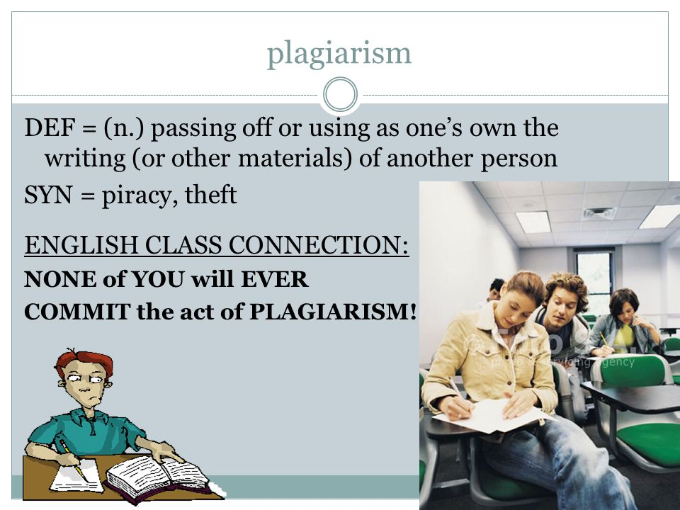 plagiarism DEF = (n.) passing off or using as one's own the writing (or other materials) of another person SYN = piracy, theft ENGLISH CLASS CONNECTION: NONE of YOU will EVER COMMIT the act of PLAGIARISM!