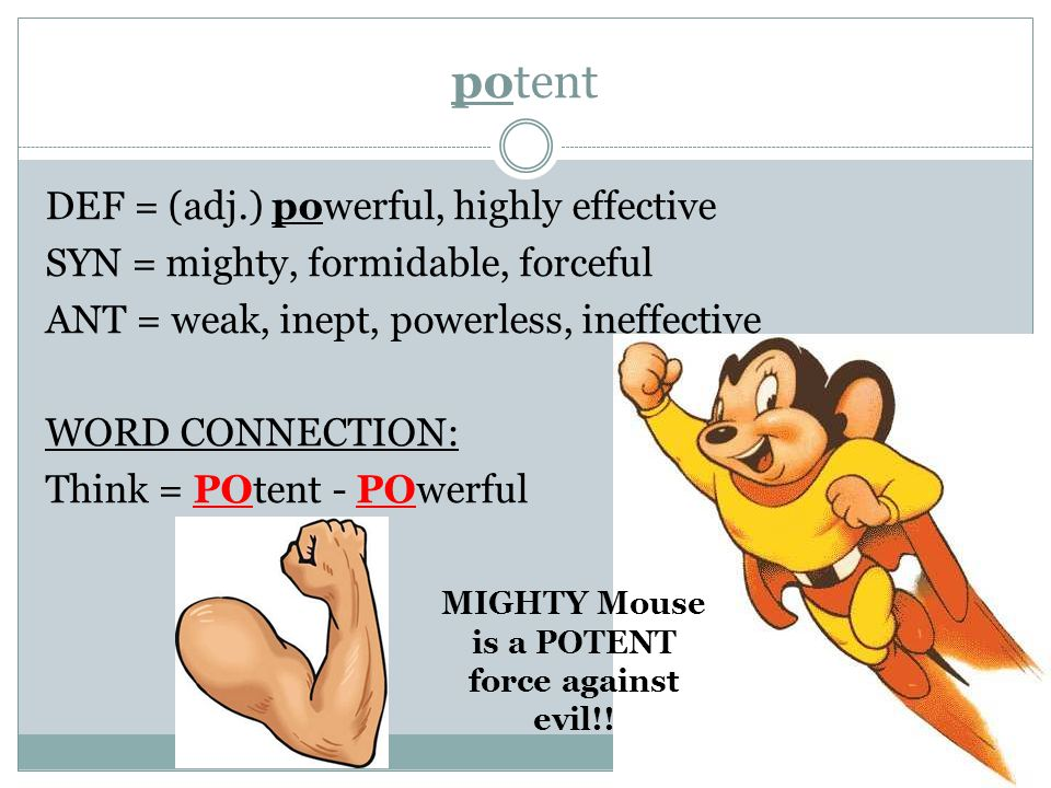 potent DEF = (adj.) powerful, highly effective SYN = mighty, formidable, forceful ANT = weak, inept, powerless, ineffective WORD CONNECTION: Think = POtent - POwerful MIGHTY Mouse is a POTENT force against evil!!
