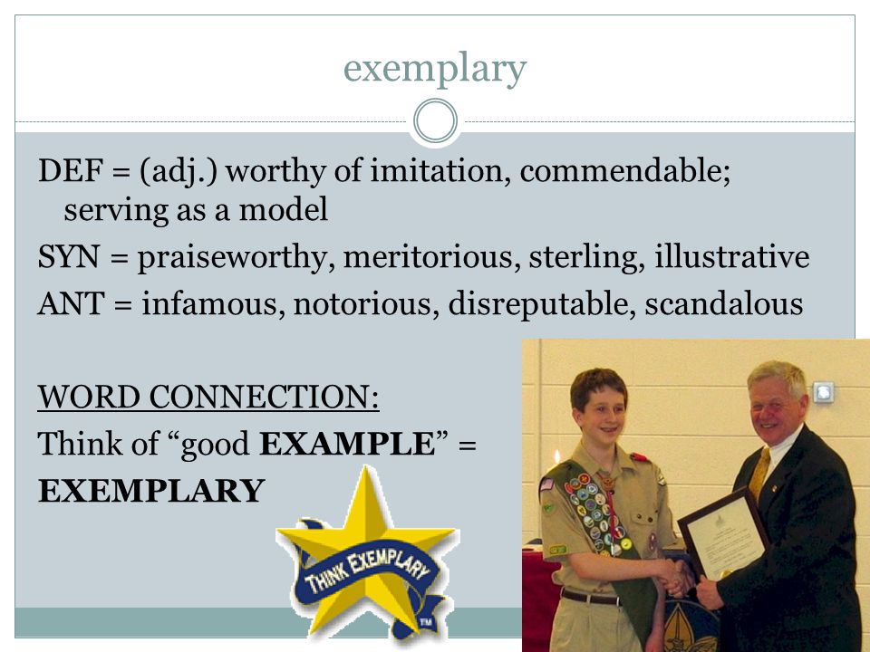 exemplary DEF = (adj.) worthy of imitation, commendable; serving as a model SYN = praiseworthy, meritorious, sterling, illustrative ANT = infamous, notorious, disreputable, scandalous WORD CONNECTION: Think of good EXAMPLE = EXEMPLARY