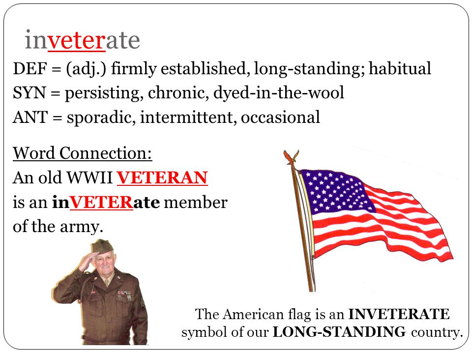 inveterate DEF = (adj.) firmly established, long-standing; habitual SYN = persisting, chronic, dyed-in-the-wool ANT = sporadic, intermittent, occasional Word Connection: An old WWII VETERAN is an inVETERate member of the army.
